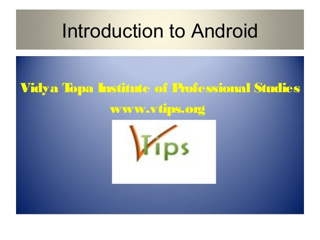 Introduction to Android Vidya T opa Institute of P rofessional Studies www.vtips.org