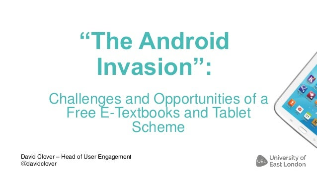 """The Android Invasion"": Challenges and Opportunities of a Free E-Textbooks and Tablet Scheme David Clover – Head of User E..."