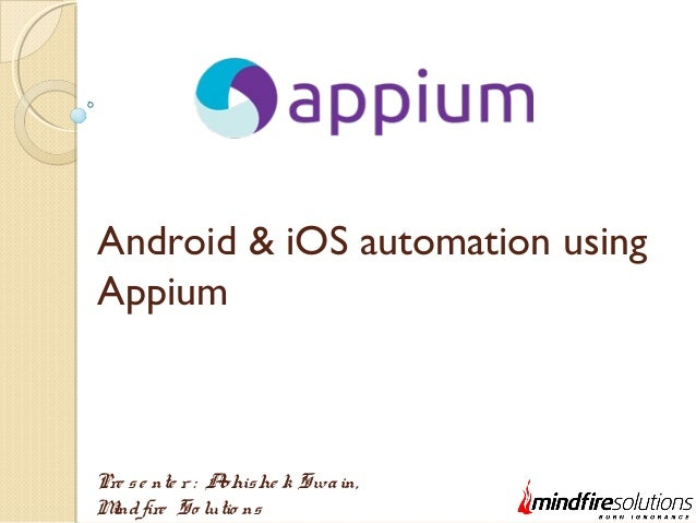 Android & iOS automation using Appium Pre se nte r : Abhishe k Swain, Mindfire So lutio ns
