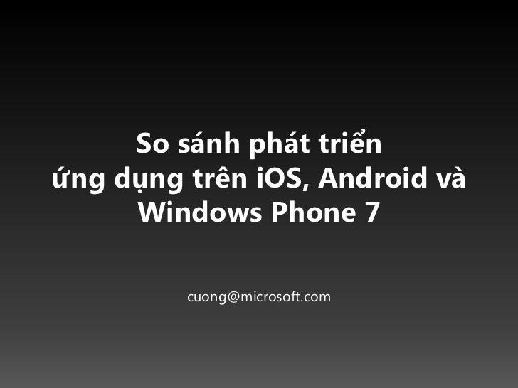 So sánh phát triểnứng dụng trên iOS, Android và Windows Phone 7<br />cuong@microsoft.com<br />