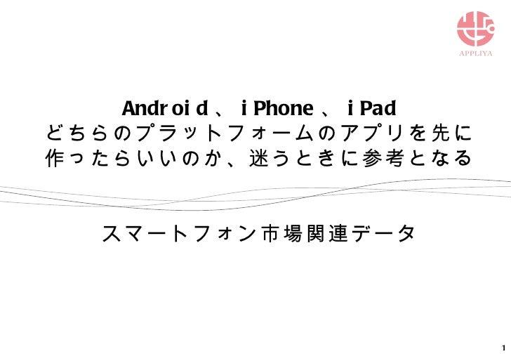 Android 、 iPhone 、 iPad どちらのプラットフォームのアプリを先に作ったらいいのか、迷うときに参考となる スマートフォン市場関連データ