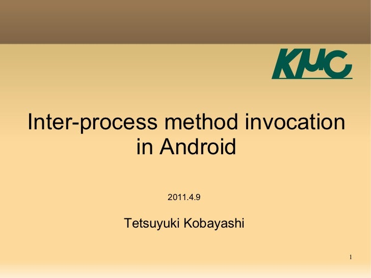 Inter-process method invocation           in Android               2011.4.9         Tetsuyuki Kobayashi                   ...