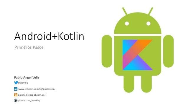 Android+Kotlin Primeros Pasos Pablo Angel Veliz @paveliz www.linkedin.com/in/pabloveliz/ paveliz.blogspot.com.ar/ github.c...