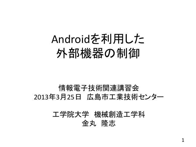 Androidを利用した   外部機器の制御      情報電子技術関連講習会2013年3月25日 広島市工業技術センター   工学院大学 機械創造工学科       金丸 隆志                         1