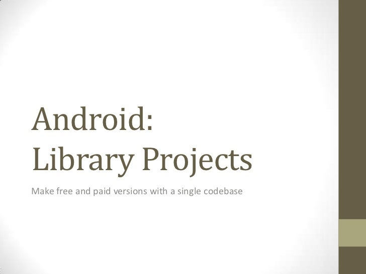 Android:Library Projects<br />Make free and paid versions with a single codebase<br />