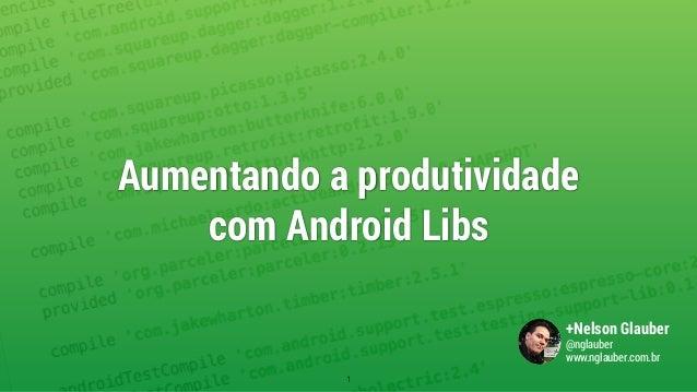 Aumentando a produtividade  com Android Libs 1 +Nelson Glauber @nglauber www.nglauber.com.br