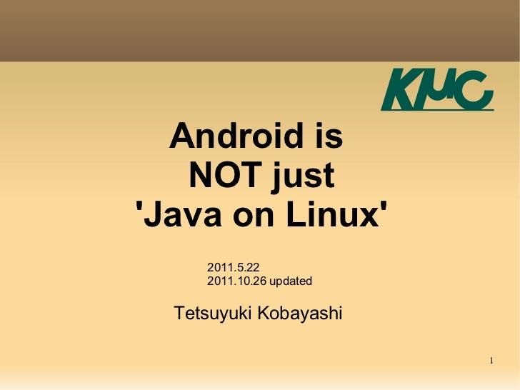 Android is   NOT justJava on Linux     2011.5.22     2011.10.26 updated  Tetsuyuki Kobayashi                          1