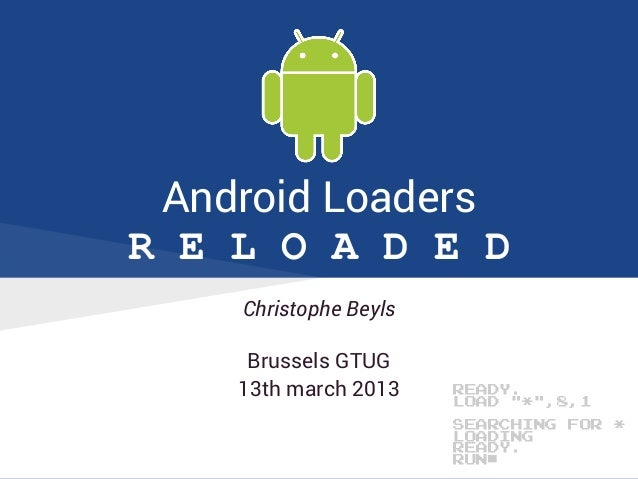 """Android LoadersR E L O A D E DChristophe BeylsBrussels GTUG13th march 2013 READY.LOAD """"*"""",8,1SEARCHING FOR *LOADINGREADY.R..."""