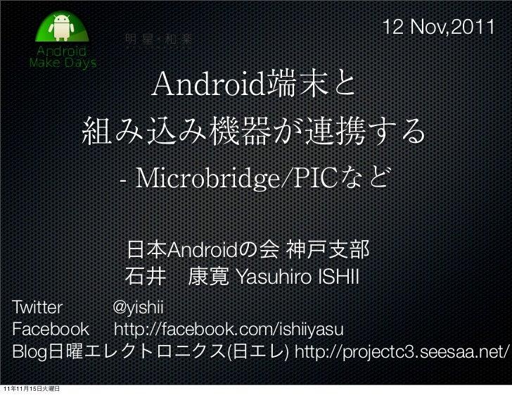 12 Nov,2011                 Android端末と               組み込み機器が連携する                - Microbridge/PICなど                日本Andro...