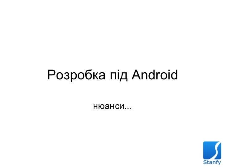Розробка під Android нюанси...
