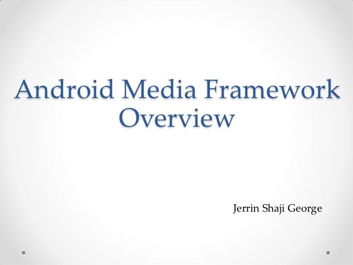 Android Media Framework        Overview               Jerrin Shaji George