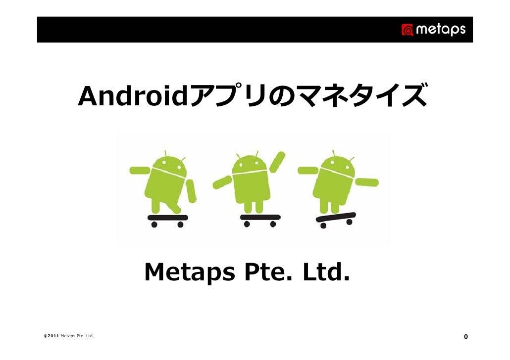 Androidアプリのマネタイズ                         Metaps Pte. Ltd.©2011 Metaps Pte. Ltd.                      0
