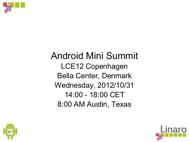 Android Mini Summit LCE12 Copenhagen Bella Center, Denmark Wednesday, 2012/10/31 14:00 - 18:00 CET 8:00 AM Austin, Texas