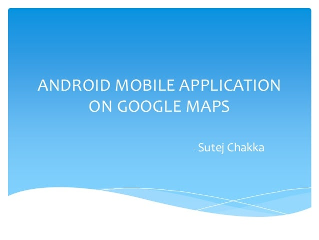 ANDROID MOBILE APPLICATION ON GOOGLE MAPS - Sutej Chakka