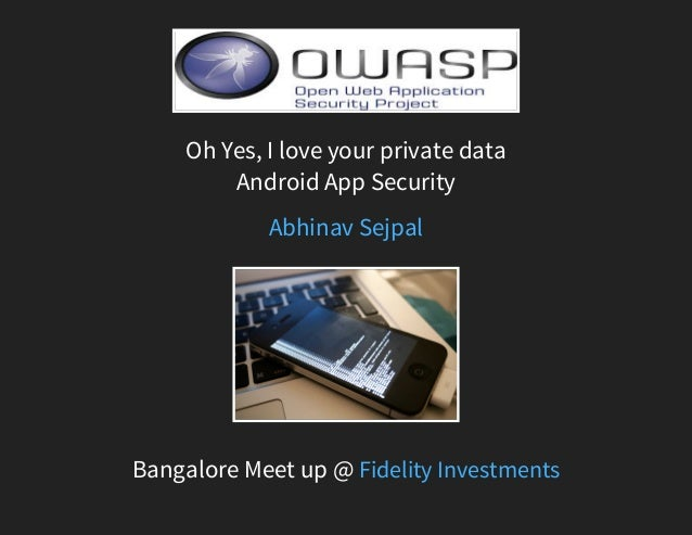 Oh Yes, I love your private data Android App Security Bangalore Meet up @ Abhinav Sejpal Fidelity Investments