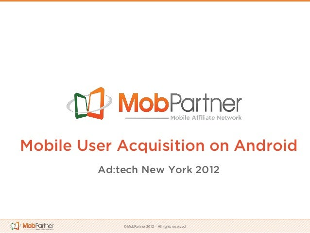Mobile User Acquisition on Android         Ad:tech New York 2012             © MobPartner 2012 – All rights reserved