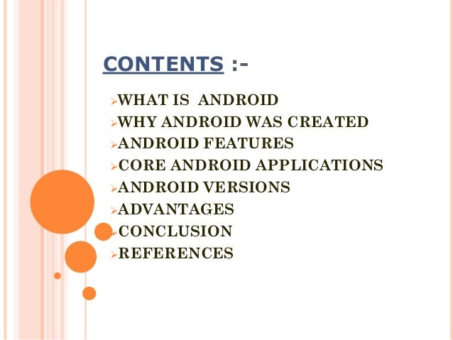 CONTENTS :WHAT  IS ANDROID WHY ANDROID WAS CREATED ANDROID FEATURES CORE ANDROID APPLICATIONS ANDROID VERSIONS ADVAN...