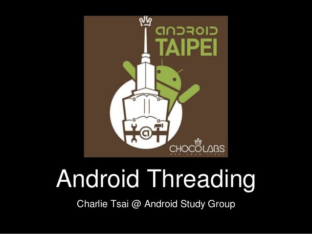 Android Threading Charlie Tsai @ Android Study Group