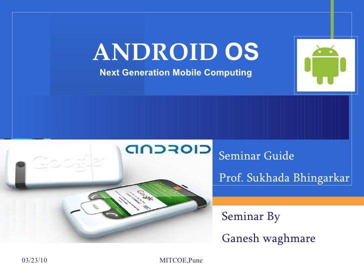 ANDROID  OS Next Generation Mobile Computing Seminar By  Ganesh waghmare Seminar Guide Prof. Sukhada Bhingarkar