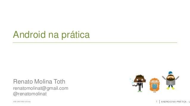 Android na prática  Renato Molina Toth renatomolinat@gmail.com @renatomolinat SÃO CAETANO DO SUL  1  ANDROID NA PRÁTICA - ...
