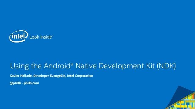 Using the Android* Native Development Kit (NDK)  Xavier Hallade, Developer Evangelist, Intel Corporation  @ph0b -ph0b.com