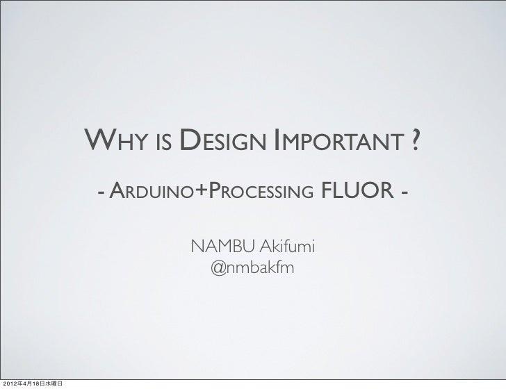 WHY IS DESIGN IMPORTANT ?                - ARDUINO+PROCESSING FLUOR -                        NAMBU Akifumi                ...