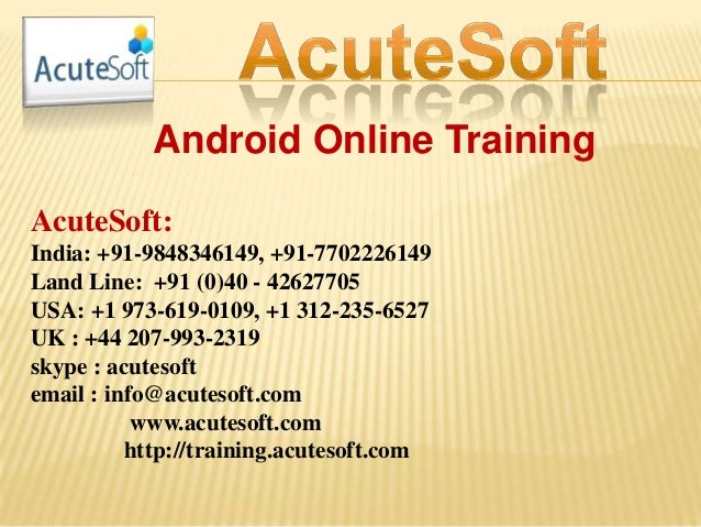 Android Online Training AcuteSoft: India: +91-9848346149, +91-7702226149 Land Line: +91 (0)40 - 42627705 USA: +1 973-619-0...