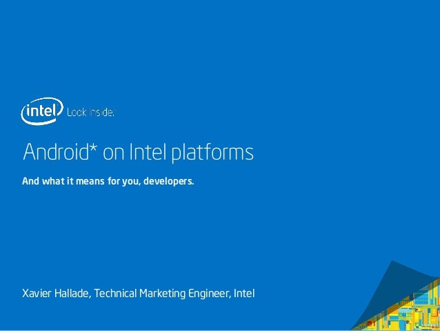 Android* on Intel platforms And what it means for you, developers.  Xavier Hallade, Technical Marketing Engineer, Intel