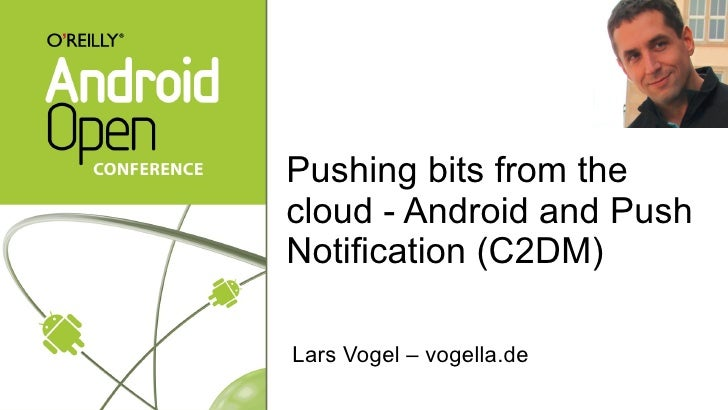 Pushing bits from the cloud - Android and Push Notification (C2DM)   <ul><li>Lars Vogel – vogella.de </li></ul>