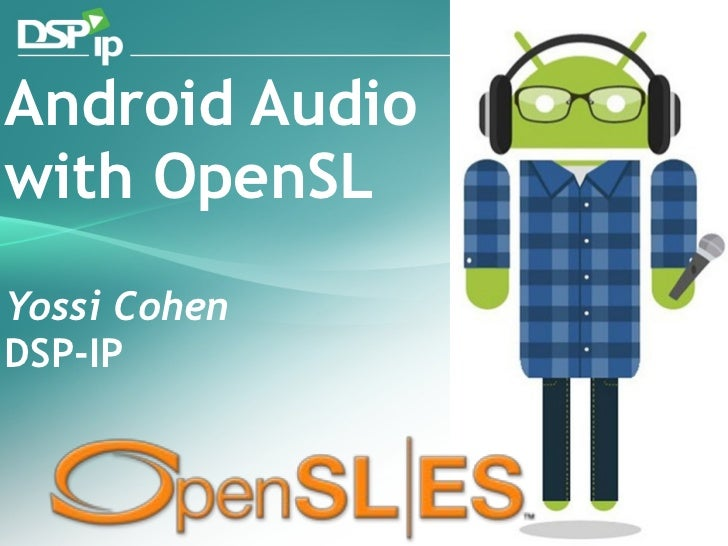 Android Audio with OpenSL Yossi Cohen DSP-IP