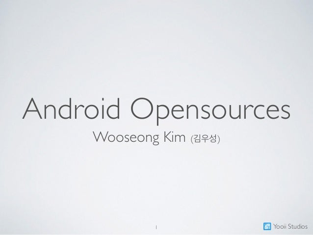 Android Opensources Wooseong Kim (김우성) 1 Yooii Studios