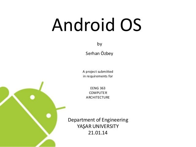 Android OS by Serhan Özbey A project submitted in requirements for EENG 363 COMPUTER ARCHITECTURE Department of Engineerin...