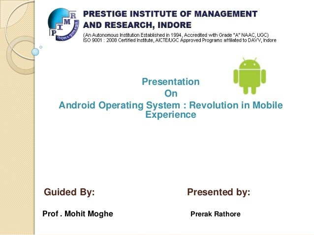 Presentation On Android Operating System : Revolution in Mobile Experience  Guided By: Prof . Mohit Moghe  Presented by: P...