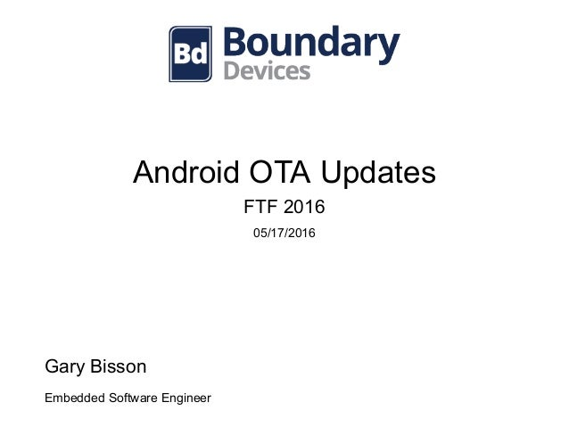 Android OTA Updates FTF 2016 05/17/2016 Gary Bisson Embedded Software Engineer