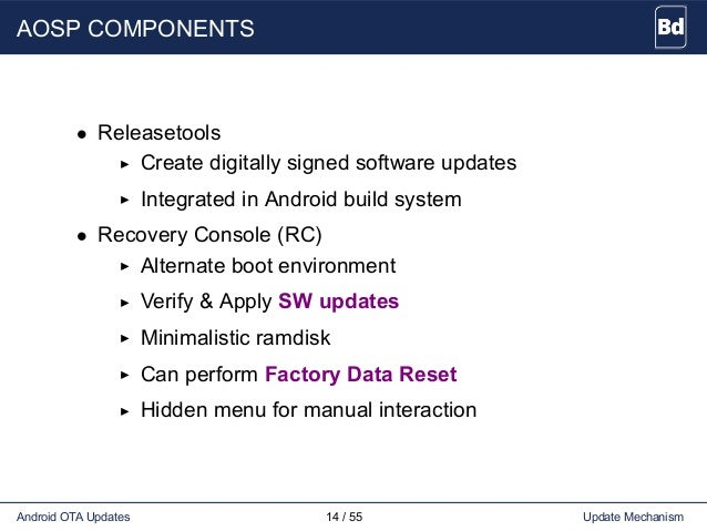 AOSP COMPONENTS • Releasetools Create digitally signed software updates Integrated in Android build system • Recovery Cons...
