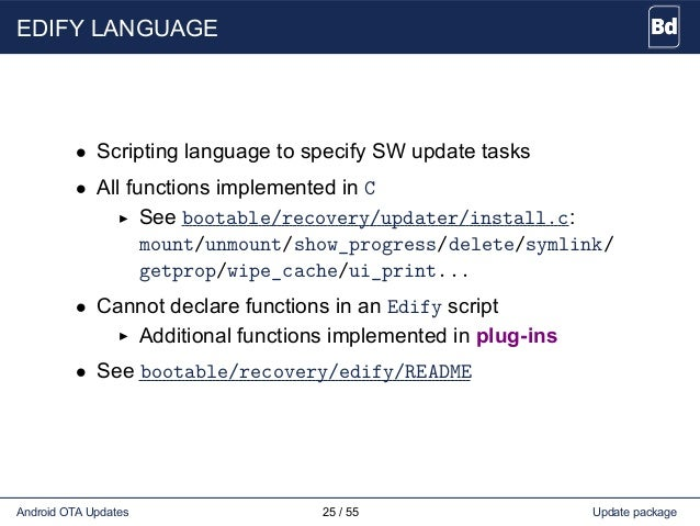 EDIFY LANGUAGE • Scripting language to specify SW update tasks • All functions implemented in C See bootable/recovery/upda...