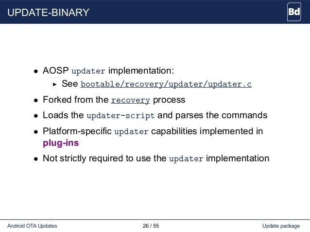UPDATE-BINARY • AOSP updater implementation: See bootable/recovery/updater/updater.c • Forked from the recovery process • ...
