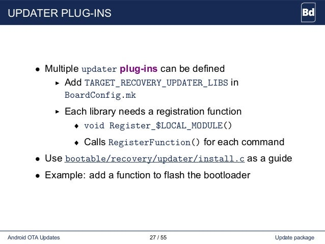 UPDATER PLUG-INS • Multiple updater plug-ins can be defined Add TARGET_RECOVERY_UPDATER_LIBS in BoardConfig.mk Each librar...