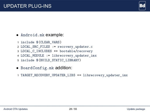 UPDATER PLUG-INS • Android.mk example: 1 include $(CLEAR_VARS) 2 LOCAL_SRC_FILES := recovery_updater.c 3 LOCAL_C_INCLUDES ...