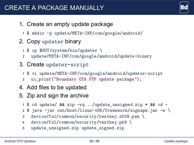 CREATE A PACKAGE MANUALLY 1. Create an empty update package 1 $ mkdir -p update/META-INF/com/google/android/ 2. Copy updat...