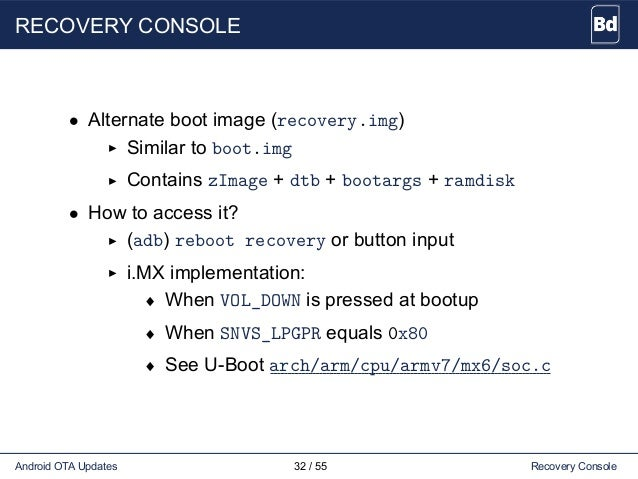 RECOVERY CONSOLE • Alternate boot image (recovery.img) Similar to boot.img Contains zImage + dtb + bootargs + ramdisk • Ho...