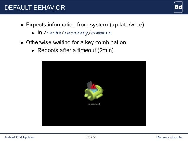 DEFAULT BEHAVIOR • Expects information from system (update/wipe) In /cache/recovery/command • Otherwise waiting for a key ...
