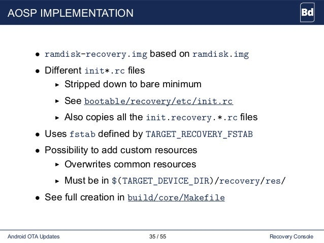 AOSP IMPLEMENTATION • ramdisk-recovery.img based on ramdisk.img • Different init*.rc files Stripped down to bare minimum S...