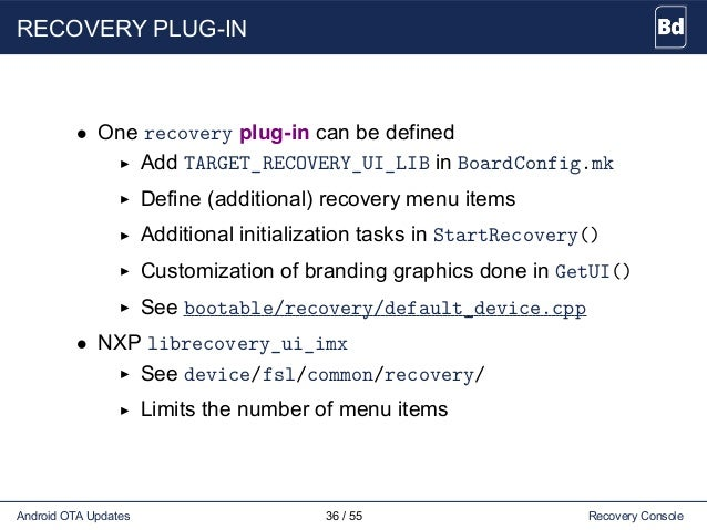 RECOVERY PLUG-IN • One recovery plug-in can be defined Add TARGET_RECOVERY_UI_LIB in BoardConfig.mk Define (additional) re...