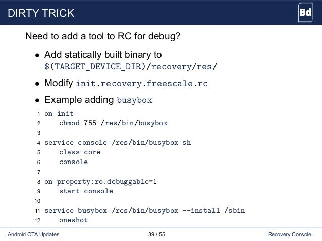 DIRTY TRICK Need to add a tool to RC for debug? • Add statically built binary to $(TARGET_DEVICE_DIR)/recovery/res/ • Modi...