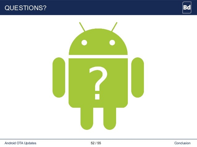 QUESTIONS? Android OTA Updates 52 / 55 Conclusion