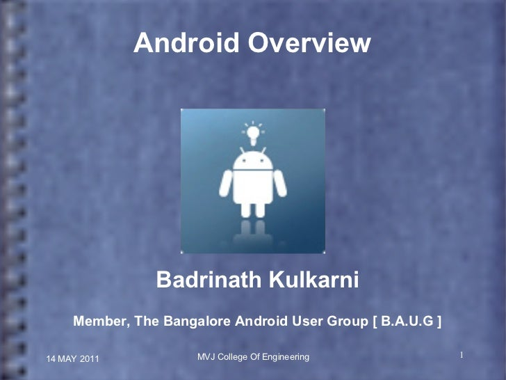 14 MAY 2011 MVJ College Of Engineering Android Overview Badrinath Kulkarni Member, The Bangalore Android User Group [ B.A....