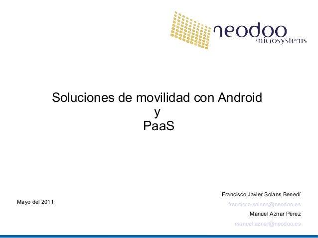 Soluciones de movilidad con Android y PaaS Francisco Javier Solans Benedí francisco.solans@neodoo.es Manuel Aznar Pérez ma...