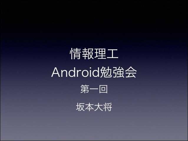 情報理工 Android勉強会 第一回 坂本大将