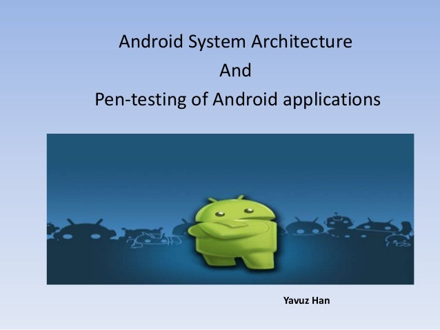 Android System Architecture And Pen-testing of Android applications  Yavuz Han